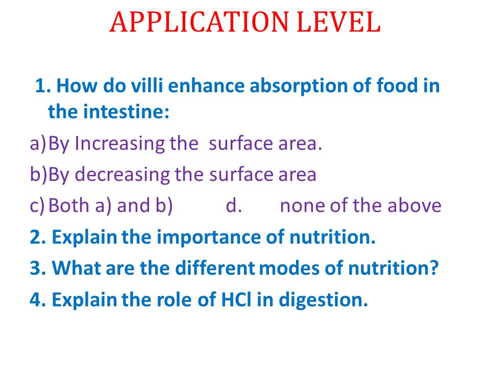 APPLICATION LEVEL 1. How do villi enhance absorption of food in the intestine: By Increasing the surface area.