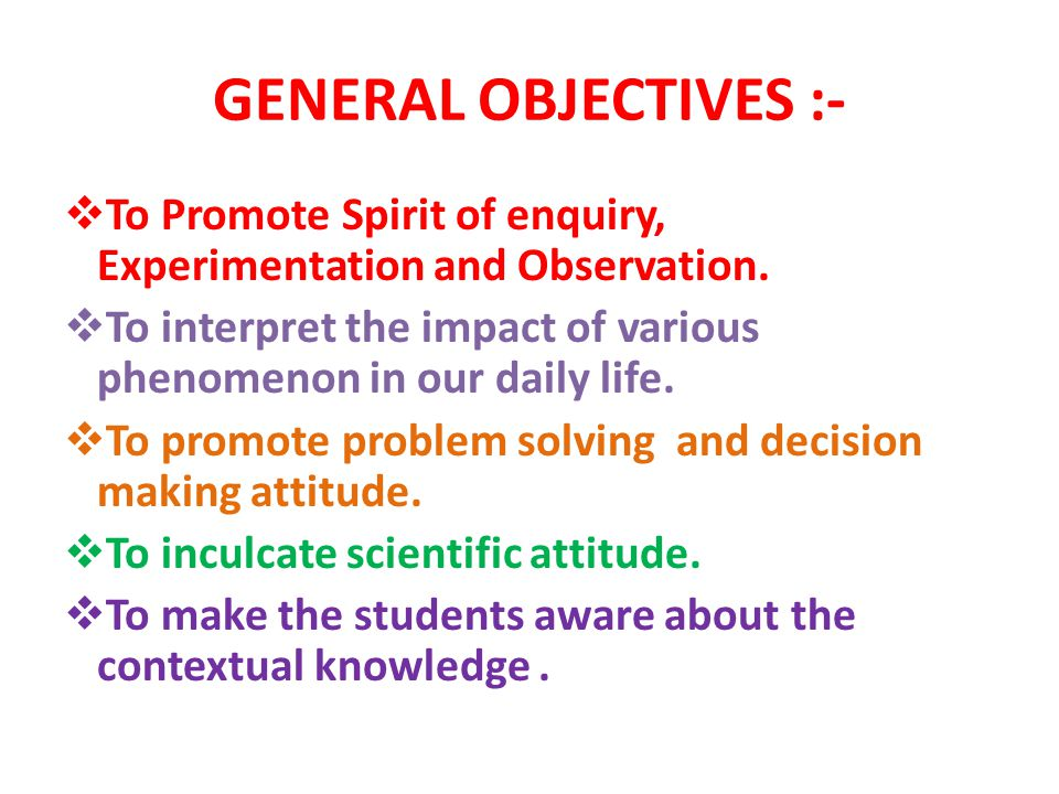 GENERAL OBJECTIVES :- To Promote Spirit of enquiry, Experimentation and Observation.