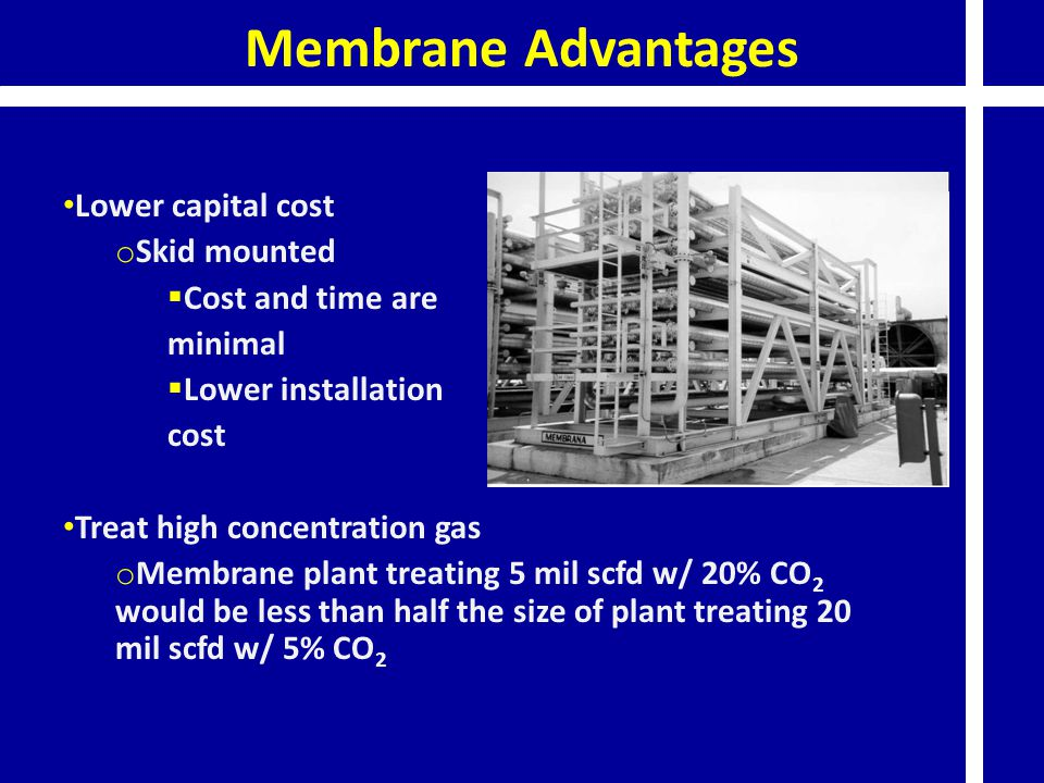 Membrane Advantages Lower capital cost Skid mounted Cost and time are