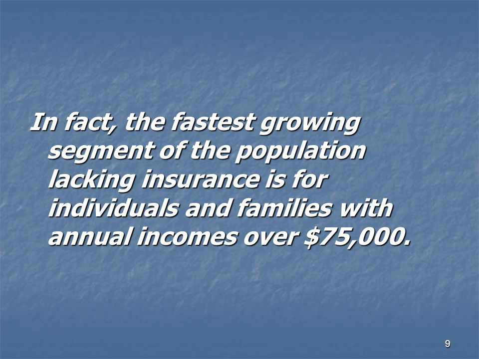 In fact, the fastest growing segment of the population lacking insurance is for individuals and families with annual incomes over $75,000.