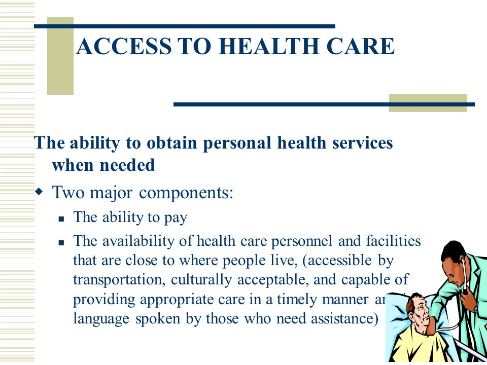 ACCESS TO HEALTH CARE The ability to obtain personal health services when needed. Two major components: