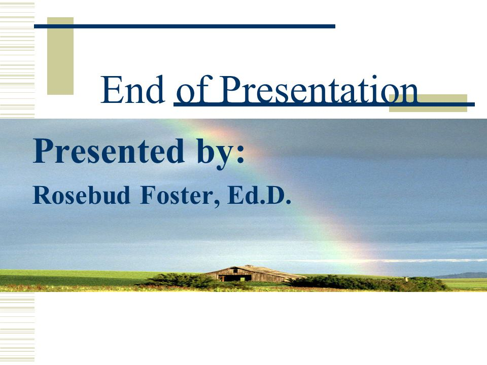 End of Presentation Presented by: Rosebud Foster, Ed.D.