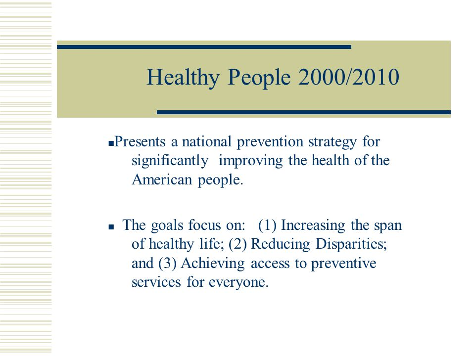 Healthy People 2000/2010 Presents a national prevention strategy for significantly improving the health of the American people.