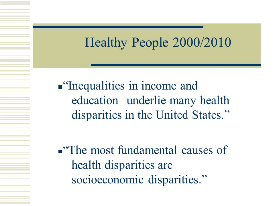 Healthy People 2000/2010 Inequalities in income and education underlie many health disparities in the United States.