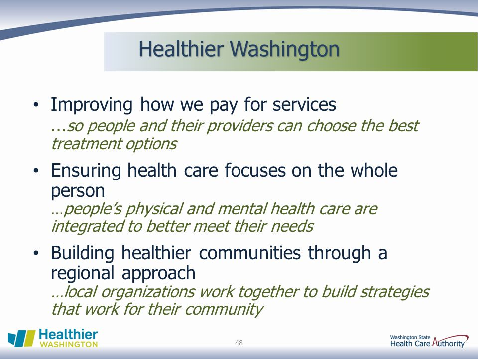 Healthier Washington Improving how we pay for services …so people and their providers can choose the best treatment options.