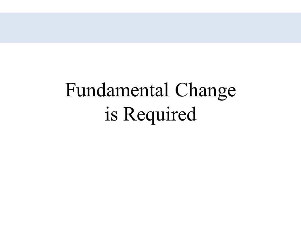 Fundamental Change is Required