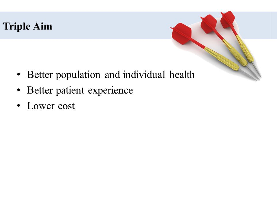 Triple Aim Better population and individual health Better patient experience Lower cost