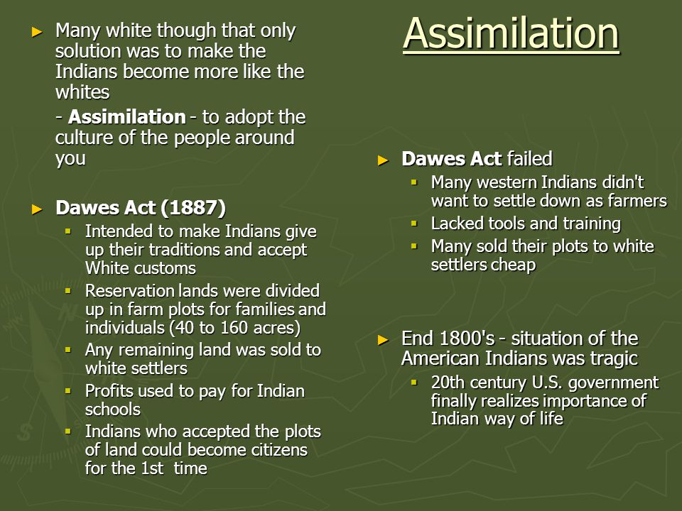 Assimilation Many white though that only solution was to make the Indians become more like the whites.