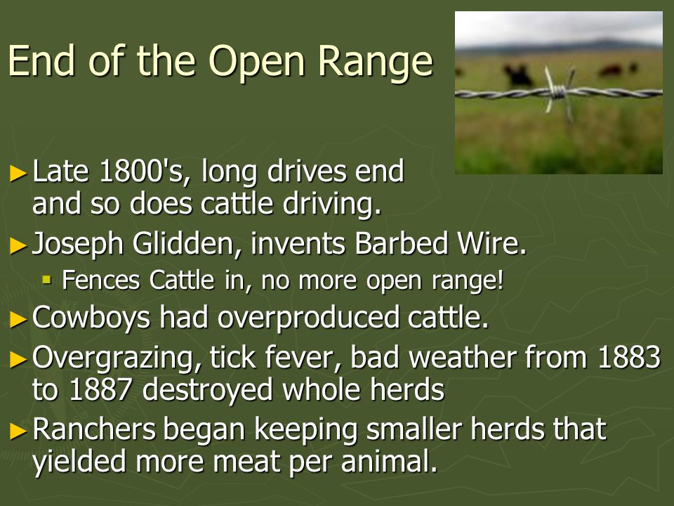 End of the Open Range Late 1800 s, long drives end and so does cattle driving.