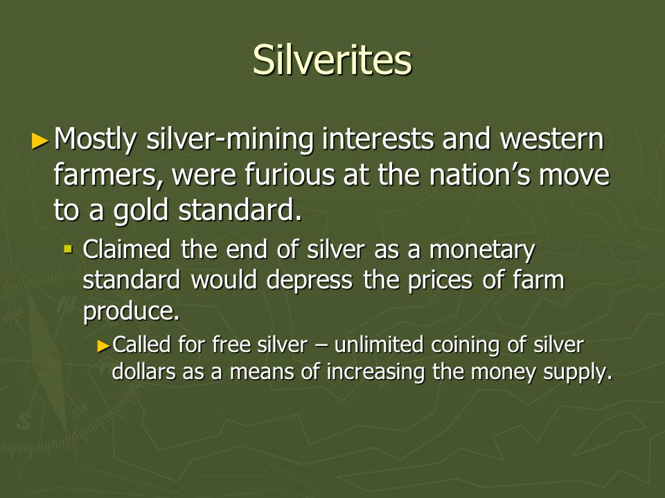 Silverites Mostly silver-mining interests and western farmers, were furious at the nation's move to a gold standard.