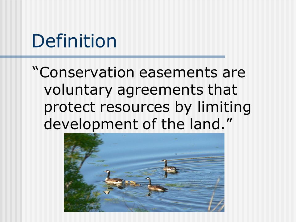 Definition Conservation easements are voluntary agreements that protect resources by limiting development of the land.