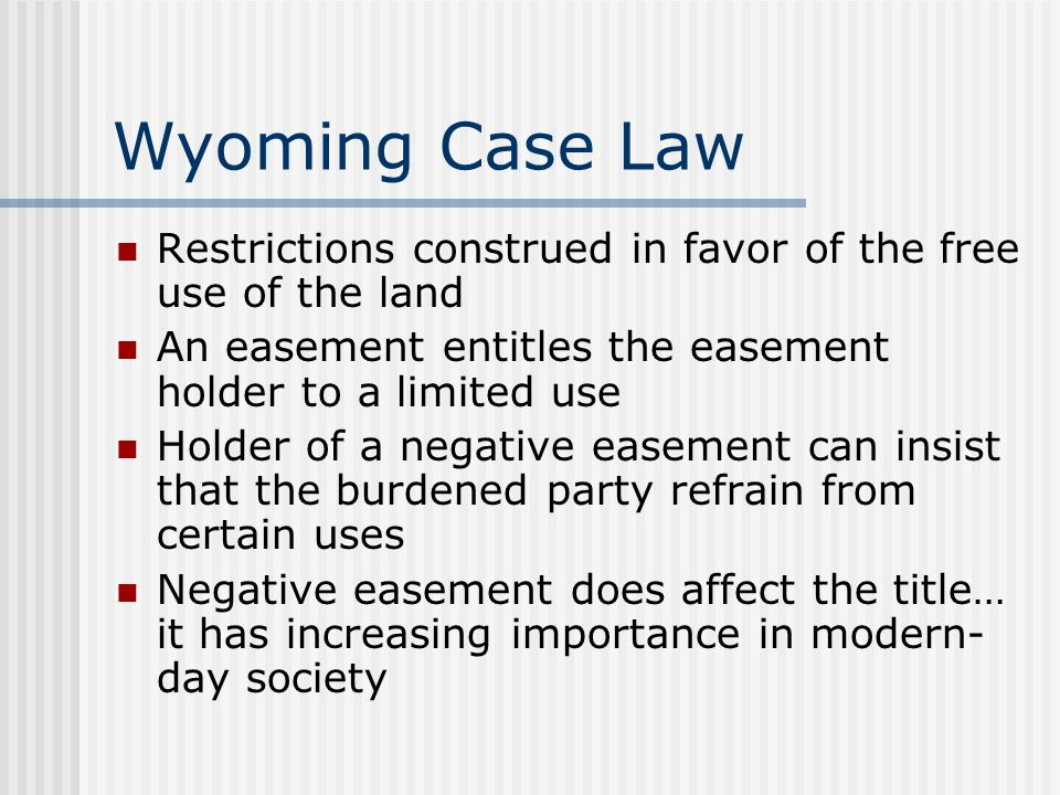 Wyoming Case Law Restrictions construed in favor of the free use of the land. An easement entitles the easement holder to a limited use.