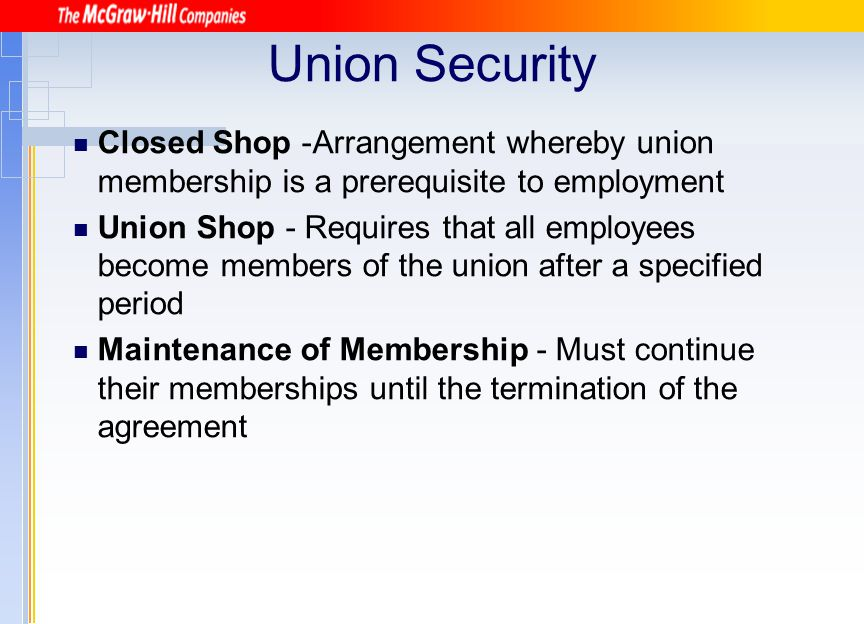 Union Security Closed Shop -Arrangement whereby union membership is a prerequisite to employment.