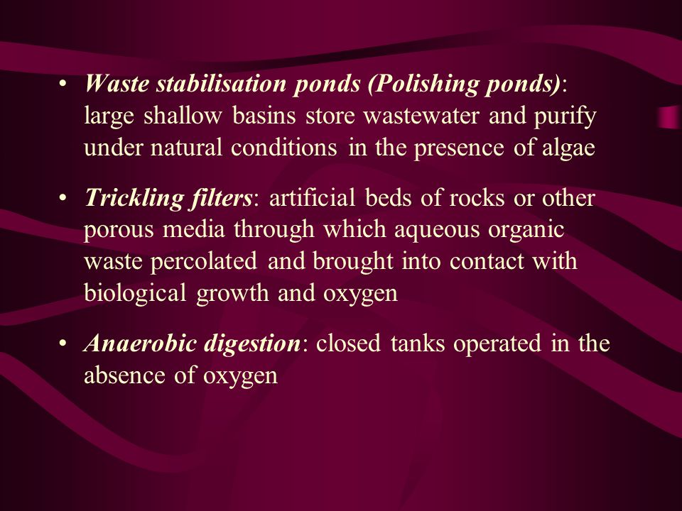 Waste stabilisation ponds (Polishing ponds): large shallow basins store wastewater and purify under natural conditions in the presence of algae