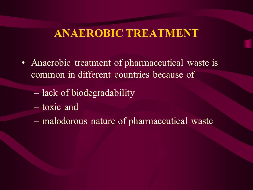 ANAEROBIC TREATMENT Anaerobic treatment of pharmaceutical waste is common in different countries because of.