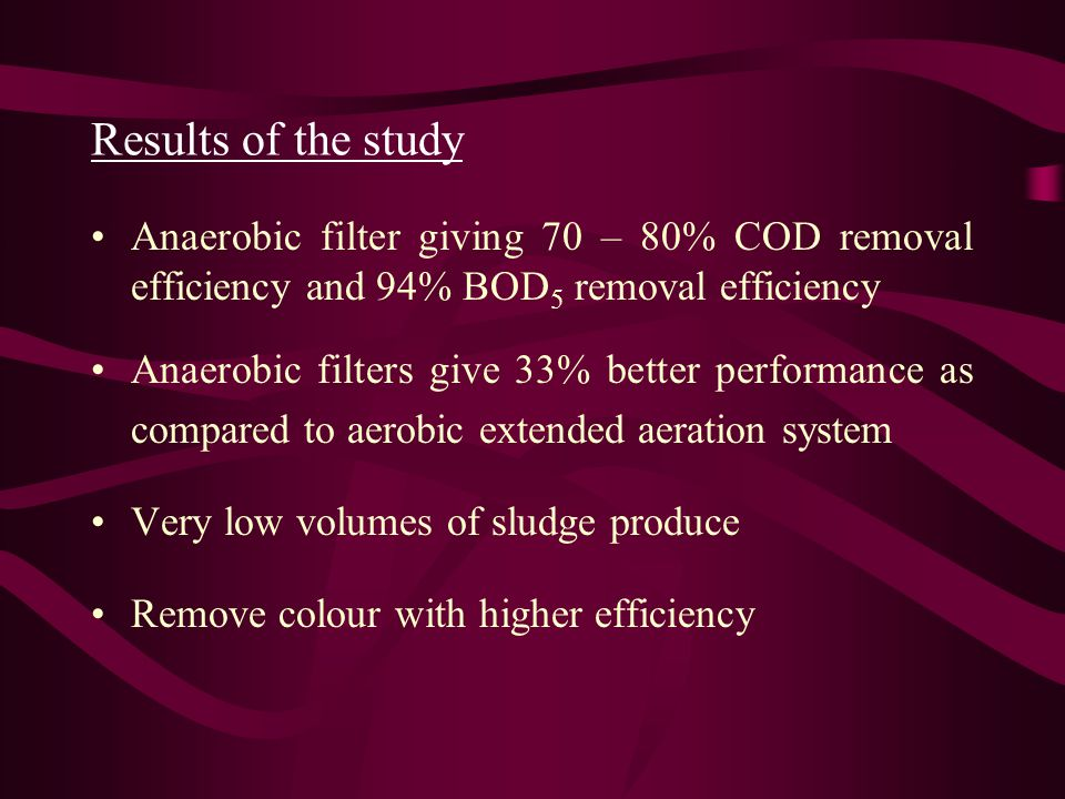 Results of the study Anaerobic filter giving 70 – 80% COD removal efficiency and 94% BOD5 removal efficiency.