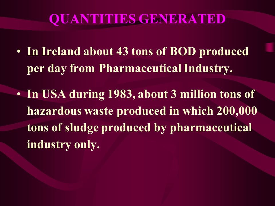QUANTITIES GENERATED In Ireland about 43 tons of BOD produced per day from Pharmaceutical Industry.