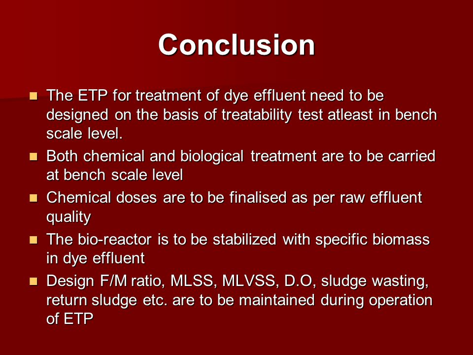 Conclusion The ETP for treatment of dye effluent need to be designed on the basis of treatability test atleast in bench scale level.