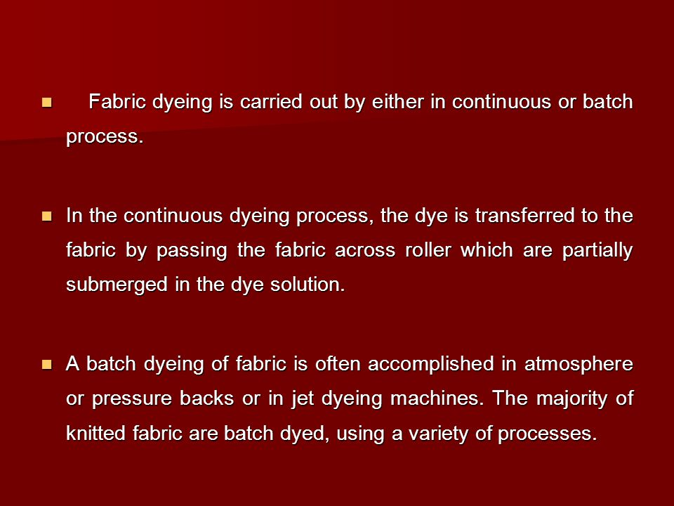 Fabric dyeing is carried out by either in continuous or batch process.