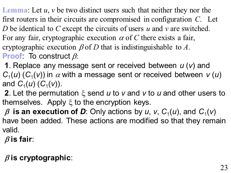 Lemma: Let u, v be two distinct users such that neither they nor the first routers in their circuits are compromised in configuration C. Let D be identical to C except the circuits of users u and v are switched. For any fair, cryptographic execution  of C there exists a fair, cryptographic execution  of D that is indistinguishable to A.