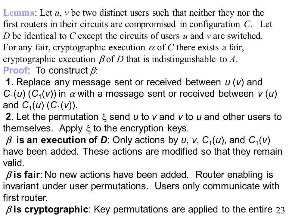 Lemma: Let u, v be two distinct users such that neither they nor the first routers in their circuits are compromised in configuration C. Let D be identical to C except the circuits of users u and v are switched. For any fair, cryptographic execution  of C there exists a fair, cryptographic execution  of D that is indistinguishable to A.