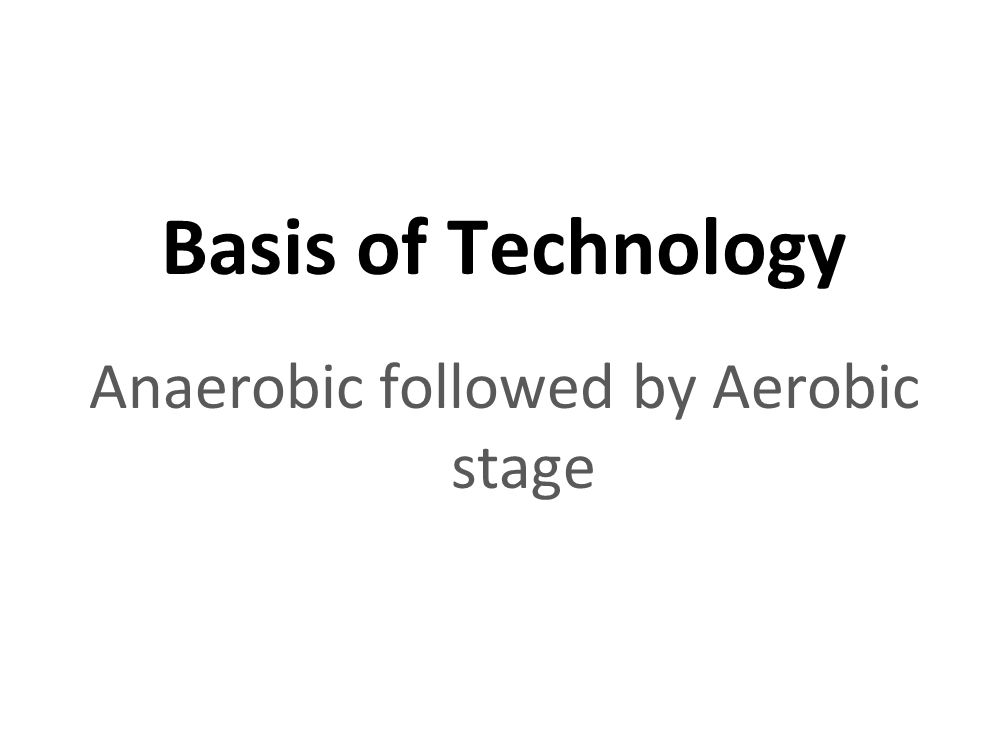 Basis of Technology Anaerobic followed by Aerobic stage
