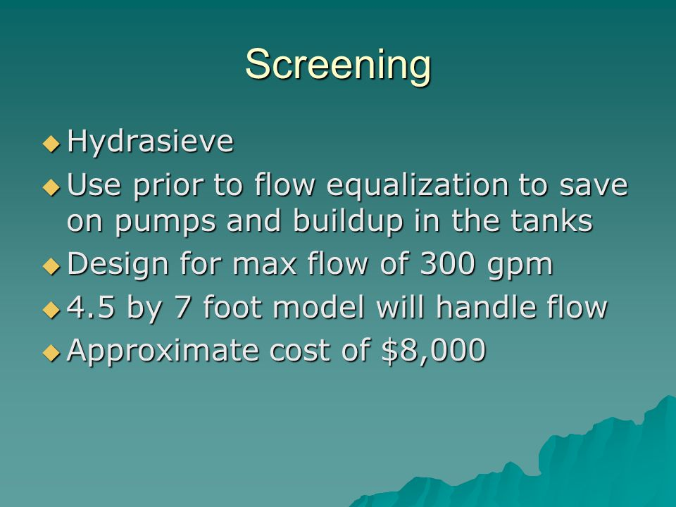 Screening Hydrasieve. Use prior to flow equalization to save on pumps and buildup in the tanks. Design for max flow of 300 gpm.
