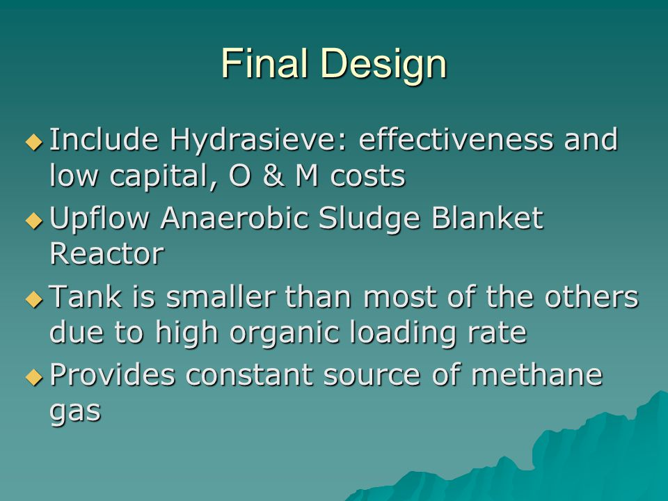 Final Design Include Hydrasieve: effectiveness and low capital, O & M costs. Upflow Anaerobic Sludge Blanket Reactor.
