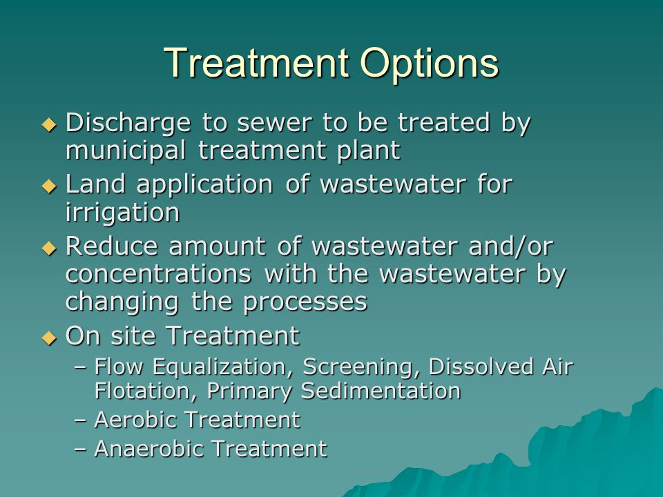 Treatment Options Discharge to sewer to be treated by municipal treatment plant. Land application of wastewater for irrigation.
