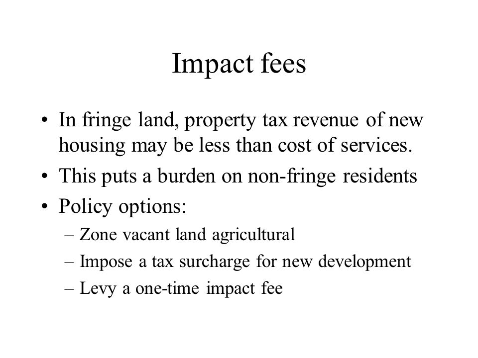 Impact fees In fringe land, property tax revenue of new housing may be less than cost of services. This puts a burden on non-fringe residents.