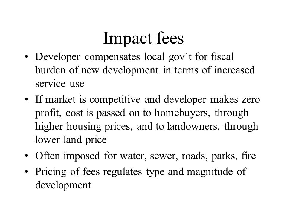 Impact fees Developer compensates local gov't for fiscal burden of new development in terms of increased service use.