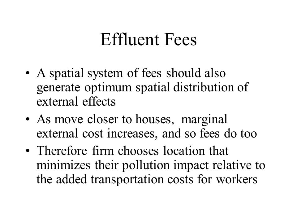 Effluent Fees A spatial system of fees should also generate optimum spatial distribution of external effects.