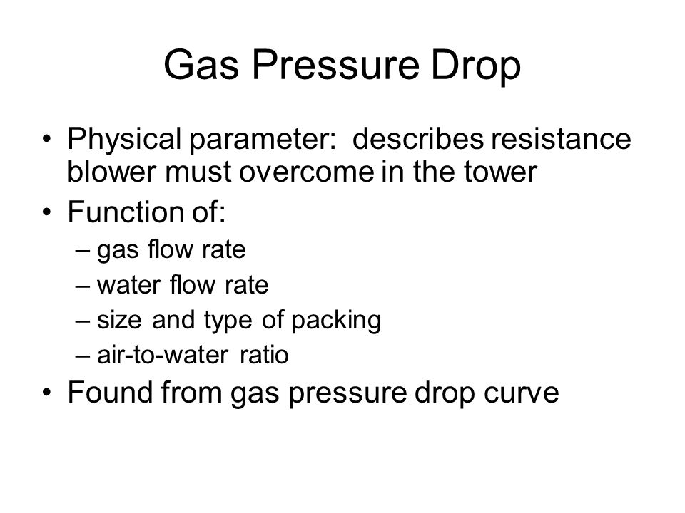 Gas Pressure Drop Physical parameter: describes resistance blower must overcome in the tower. Function of: