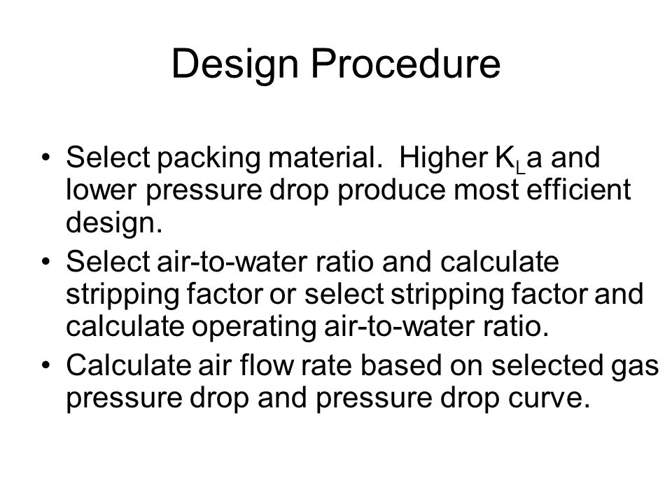 Design Procedure Select packing material. Higher KLa and lower pressure drop produce most efficient design.