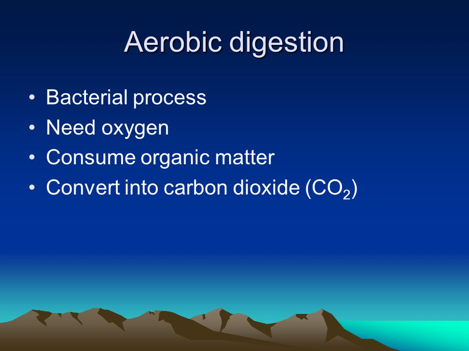 Aerobic digestion Bacterial process Need oxygen Consume organic matter