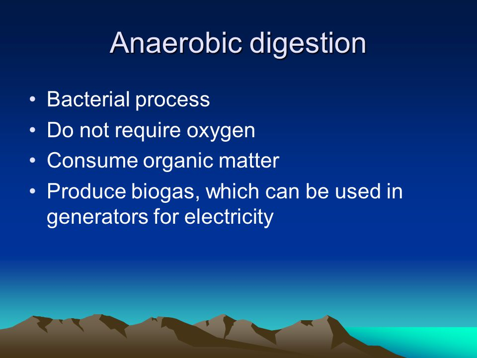 Anaerobic digestion Bacterial process Do not require oxygen