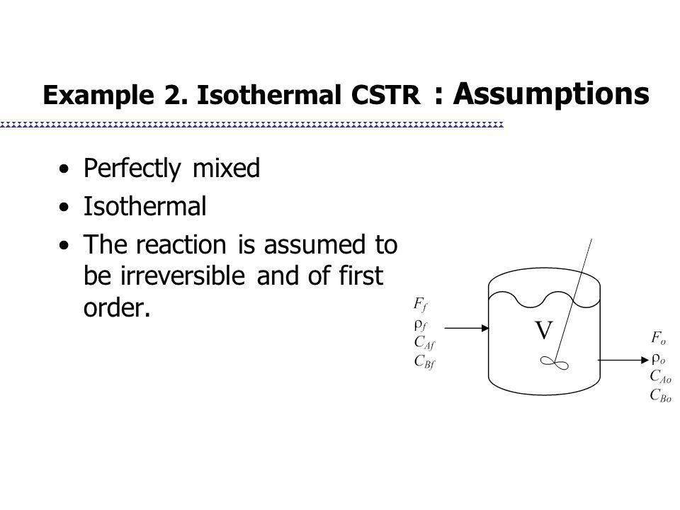 Example 2. Isothermal CSTR : Assumptions
