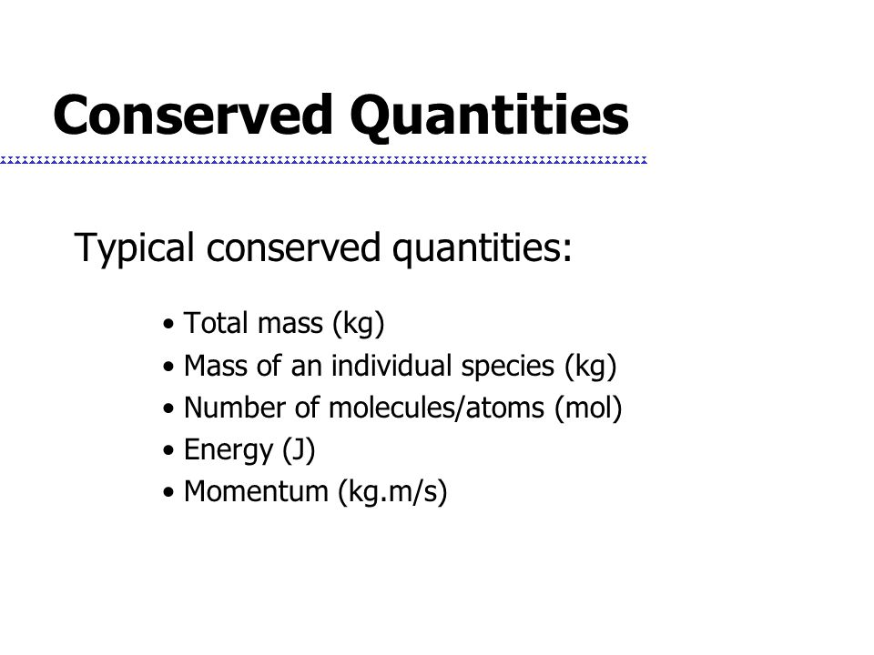 Conserved Quantities Typical conserved quantities: Total mass (kg)