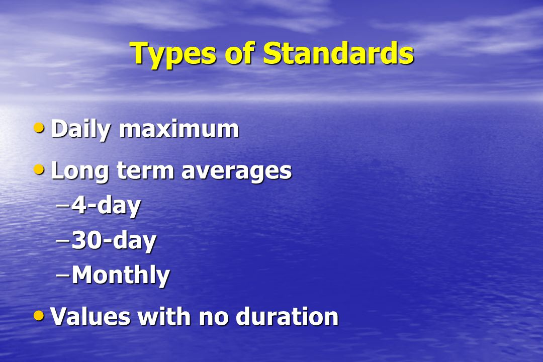 Types of Standards Daily maximum Long term averages 4-day 30-day