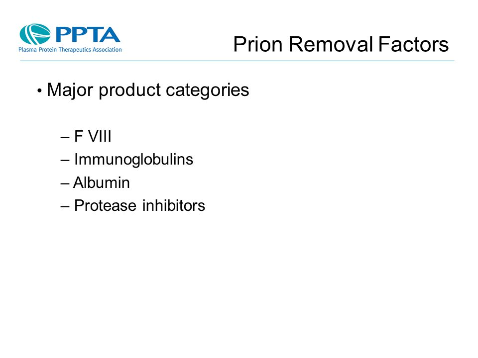 Prion Removal Factors Major product categories F VIII Immunoglobulins