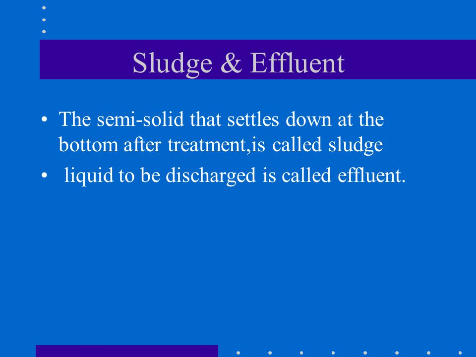 Sludge & Effluent The semi-solid that settles down at the bottom after treatment,is called sludge.