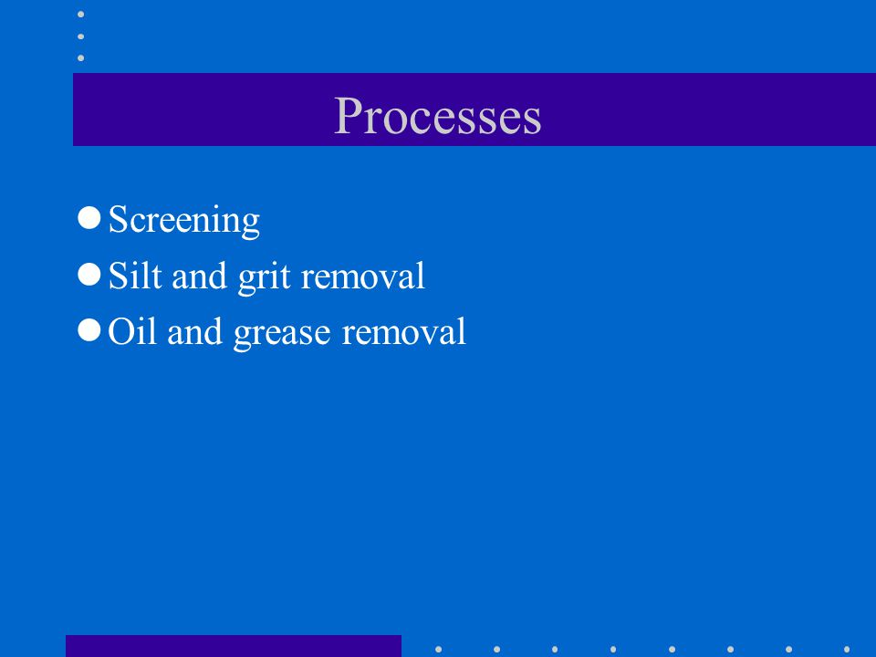 Processes Screening Silt and grit removal Oil and grease removal