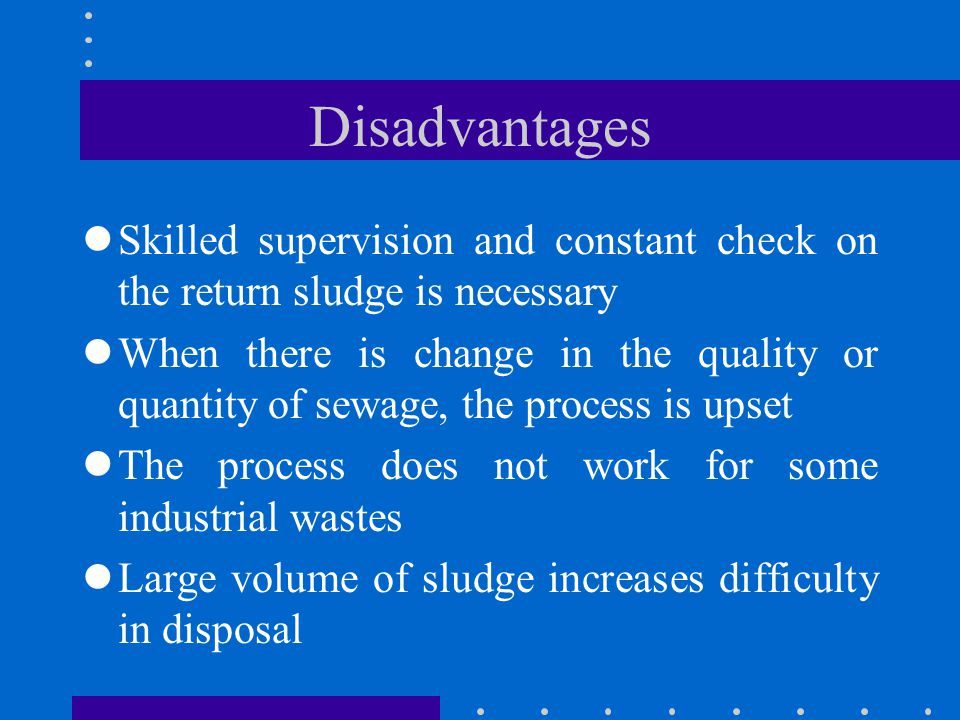 Disadvantages Skilled supervision and constant check on the return sludge is necessary.