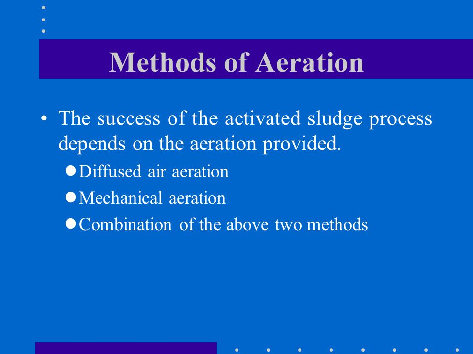Methods of Aeration The success of the activated sludge process depends on the aeration provided. Diffused air aeration.