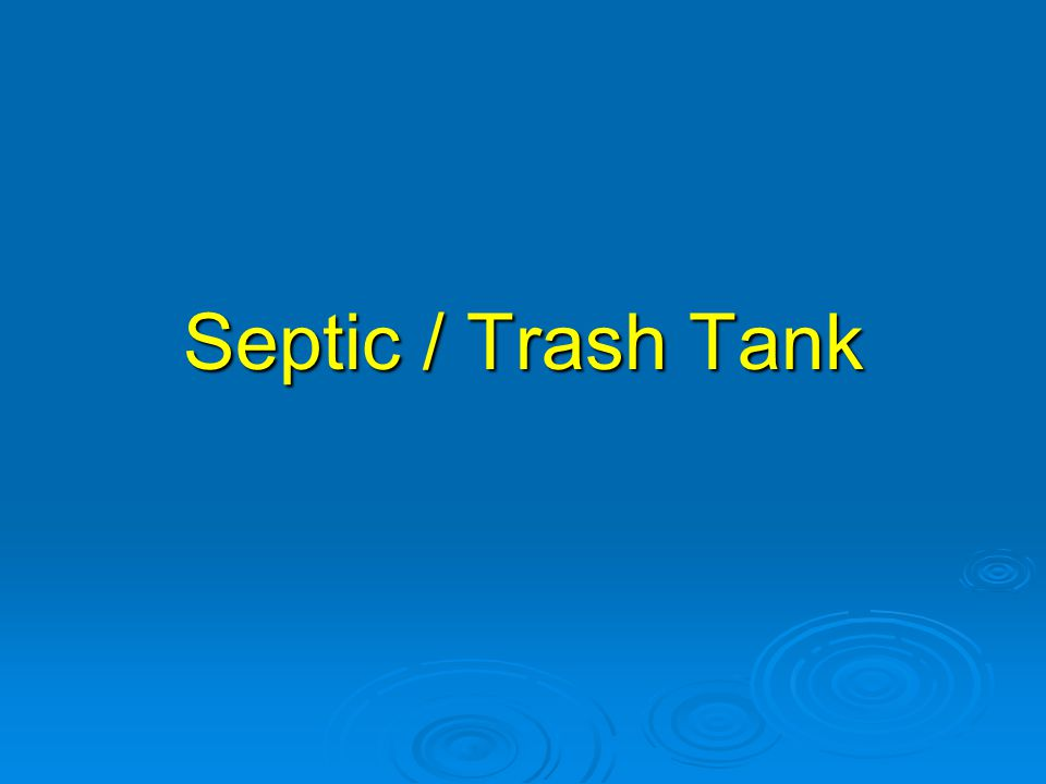 Septic / Trash Tank The first component is the septic or trash tank.