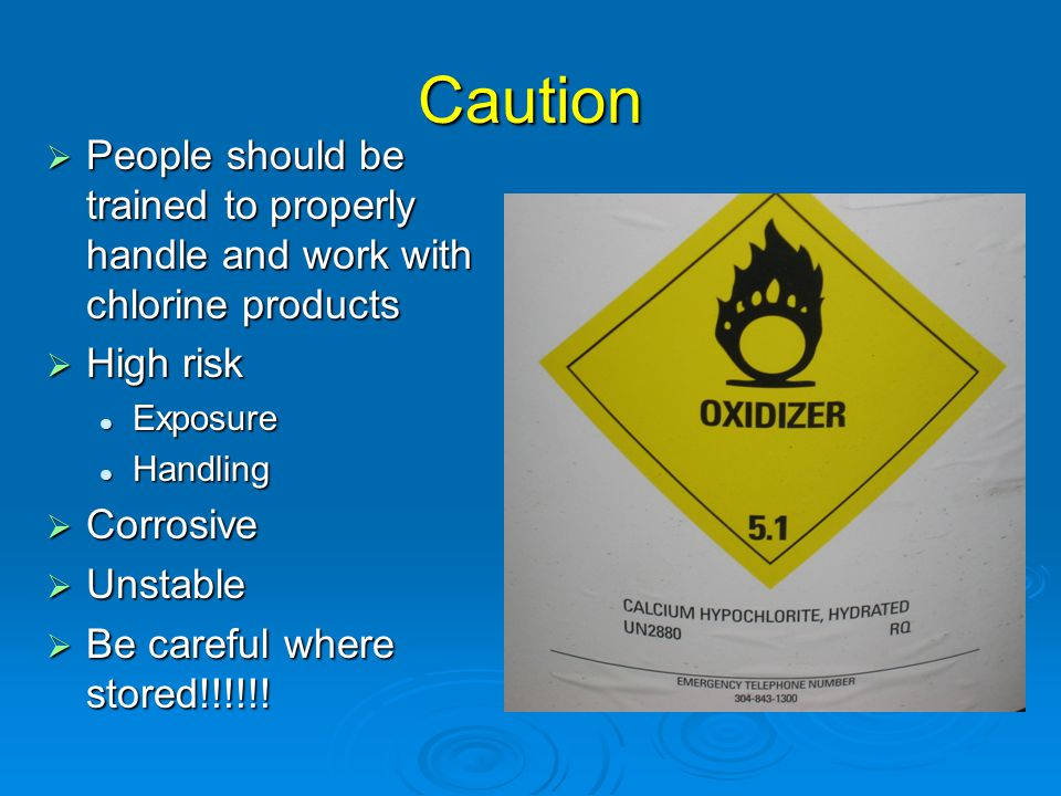 Caution People should be trained to properly handle and work with chlorine products. High risk. Exposure.
