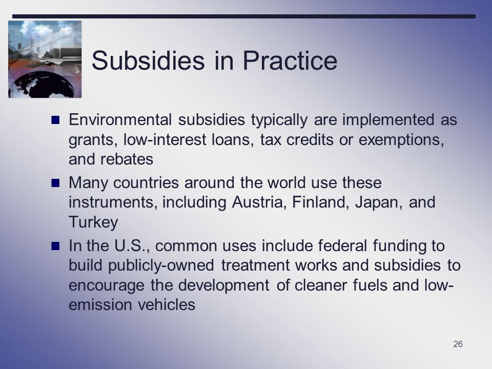 Subsidies in Practice Environmental subsidies typically are implemented as grants, low-interest loans, tax credits or exemptions, and rebates.
