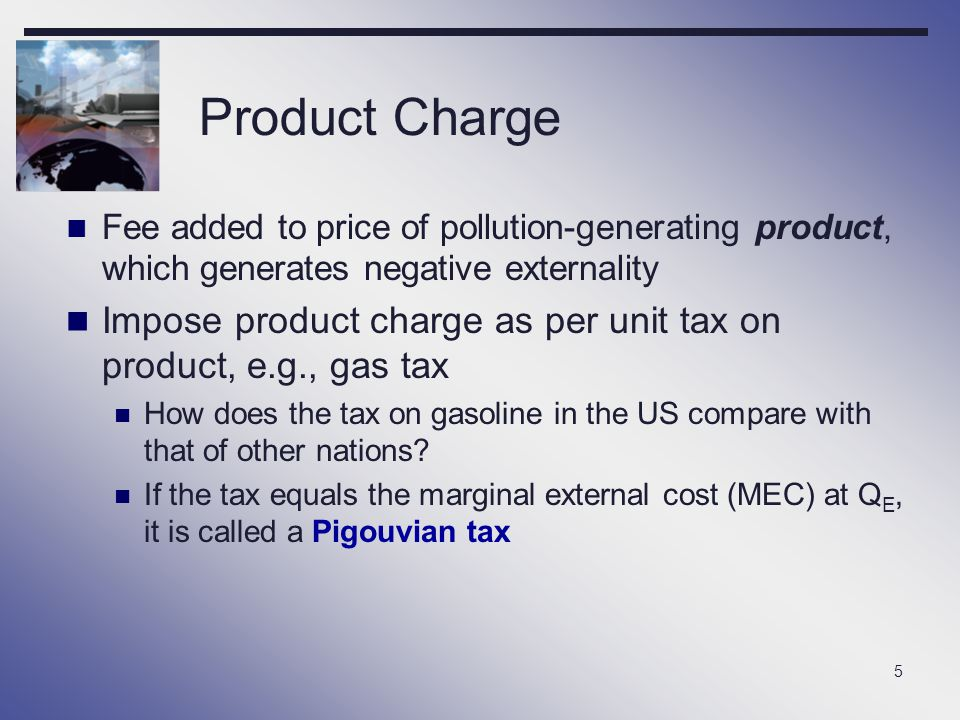 Product Charge Fee added to price of pollution-generating product, which generates negative externality.