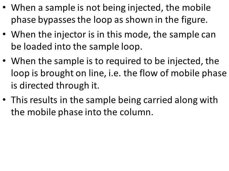 When a sample is not being injected, the mobile phase bypasses the loop as shown in the figure.