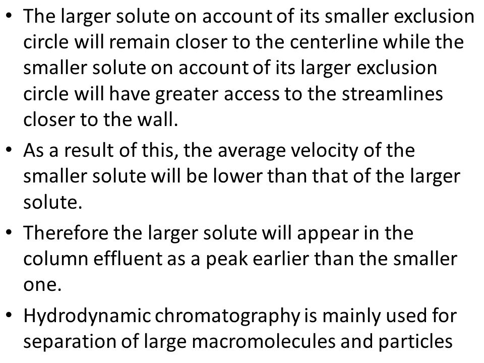The larger solute on account of its smaller exclusion circle will remain closer to the centerline while the smaller solute on account of its larger exclusion circle will have greater access to the streamlines closer to the wall.